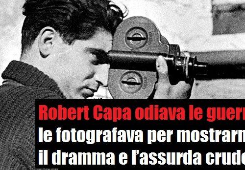 Robert Capa, fotografo di guerra contro le guerre. di Francesco Cecchini