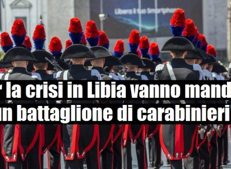 Un battaglione di carabinieri da inviare in Libia per risolvere la crisi, ma servirebbero statisti. Noi abbiamo i bulli.