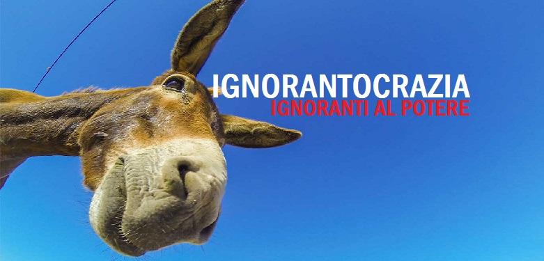 Ignorantocrazia. Il potere dell'ignoranza, o per meglio dire, l'ignoranza al potere. di Enzo Sardellaro
